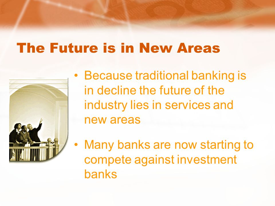 The Future is in New Areas Because traditional banking is in decline the future of the industry lies in services and new areas Many banks are now starting to compete against investment banks