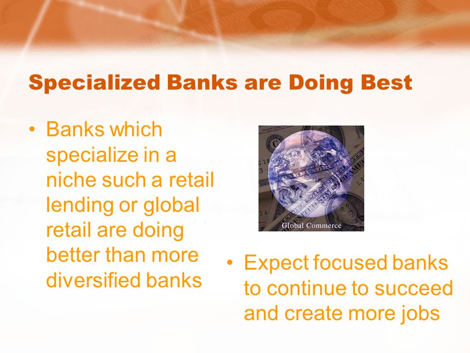 Specialized Banks are Doing Best Banks which specialize in a niche such a retail lending or global retail are doing better than more diversified banks