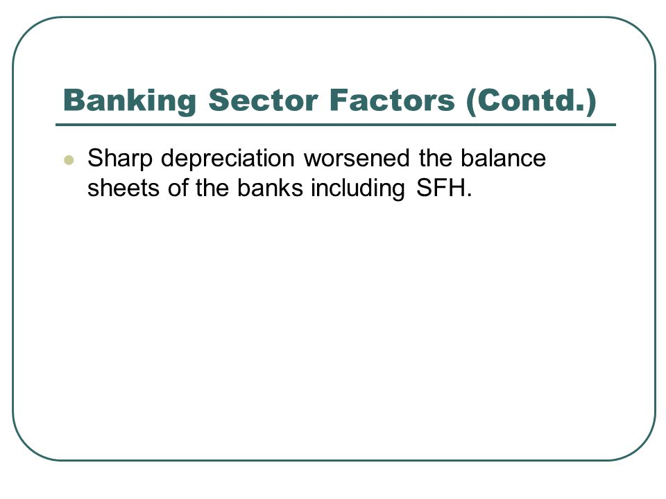Banking Sector Factors (Contd.) Sharp depreciation worsened the balance sheets of the banks including SFH.