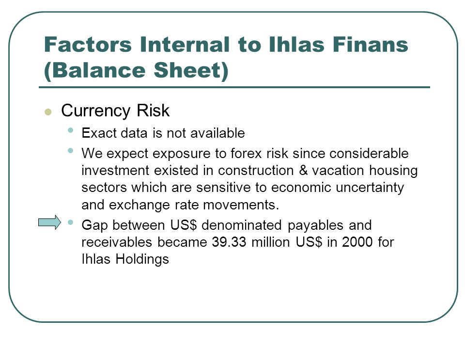 Factors Internal to Ihlas Finans (Balance Sheet) Currency Risk Exact data is not available We expect exposure to forex risk since considerable investment existed in construction & vacation housing sectors which are sensitive to economic uncertainty and exchange rate movements.