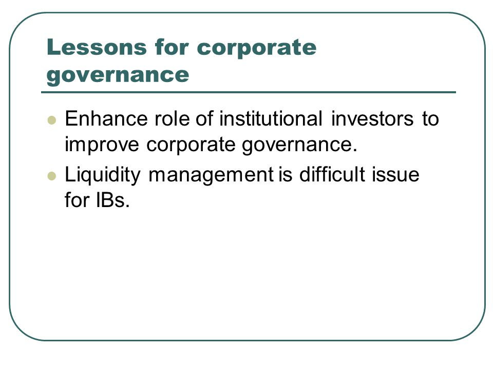 Lessons for corporate governance Enhance role of institutional investors to improve corporate governance.