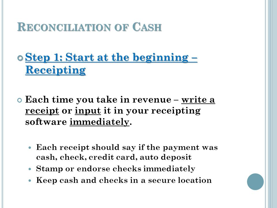 R ECONCILIATION OF C ASH Step 1: Start at the beginning – Receipting Step 1: Start at the beginning – Receipting Each time you take in revenue – write a receipt or input it in your receipting software immediately.