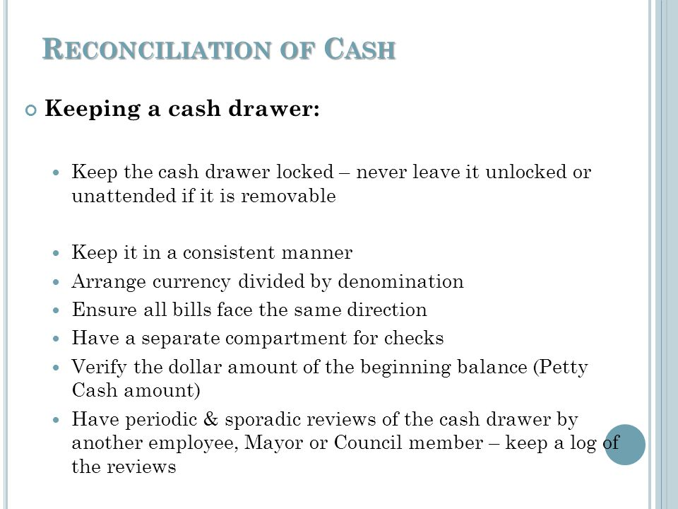 R ECONCILIATION OF C ASH Keeping a cash drawer: Keep the cash drawer locked – never leave it unlocked or unattended if it is removable Keep it in a consistent manner Arrange currency divided by denomination Ensure all bills face the same direction Have a separate compartment for checks Verify the dollar amount of the beginning balance (Petty Cash amount) Have periodic & sporadic reviews of the cash drawer by another employee, Mayor or Council member – keep a log of the reviews