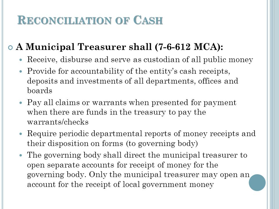 R ECONCILIATION OF C ASH A Municipal Treasurers primary function is to manage the cash by: Reconciling bank accounts, investments & cash on hand to the general ledger monthly As soon as statements arrive preferably At the same time each month The Municipal Treasurer should verify: Deposits made to all bank accounts during the period balance with all deposit/cash receipts Payments from each bank account balances with checks & electronic withdrawals paid during the period Transfers between bank accounts All transactions are posted in records during the period Interest should be receipted in the month it is earned.