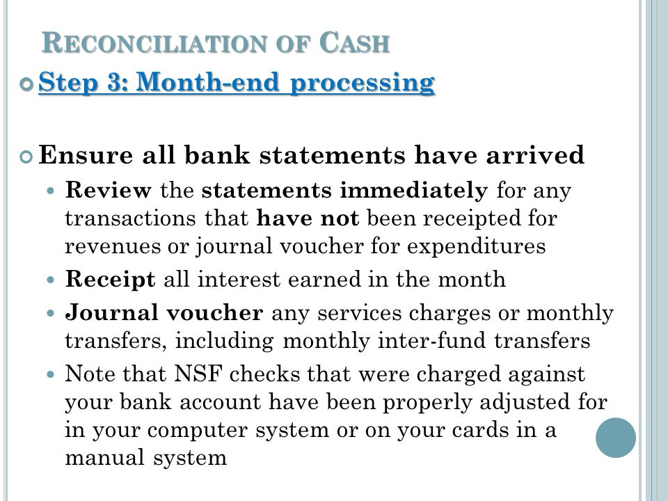 R ECONCILIATION OF C ASH Step 3: Month-end processing Step 3: Month-end processing Ensure all bank statements have arrived Review the statements immediately for any transactions that have not been receipted for revenues or journal voucher for expenditures Receipt all interest earned in the month Journal voucher any services charges or monthly transfers, including monthly inter-fund transfers Note that NSF checks that were charged against your bank account have been properly adjusted for in your computer system or on your cards in a manual system