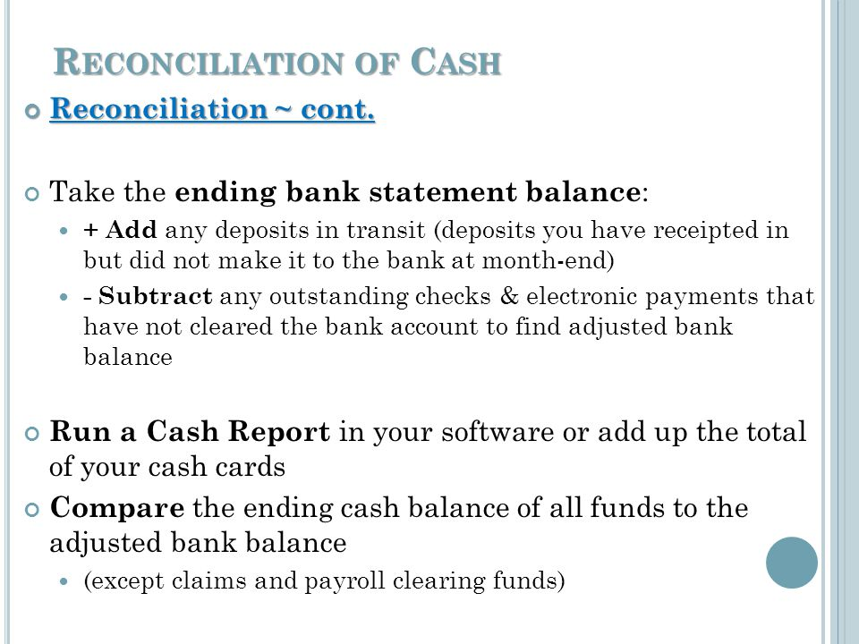 R ECONCILIATION OF C ASH Reconciliation ~ cont. Reconciliation ~ cont. Take the ending bank statement balance : + Add any deposits in transit (deposit