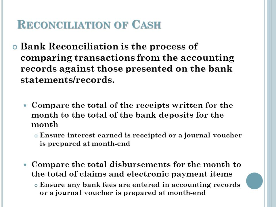 R ECONCILIATION OF C ASH Bank Reconciliation will uncover possible discrepancies caused by: Timing Differences Data input error or software glitches Bank error Automatic or Electronic charges or deposits Employee theft Bank Reconciliation allows for: Timely correction of errors Timely adjustments for charges or deposits Correction of other irregularities