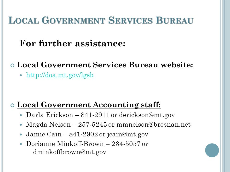 L OCAL G OVERNMENT S ERVICES B UREAU For further assistance: Local Government Services Bureau website: http://doa.mt.gov/lgsb Local Government Accounting staff: Darla Erickson – 841-2911 or derickson@mt.gov Magda Nelson – 257-5245 or mmnelson@bresnan.net Jamie Cain – 841-2902 or jcain@mt.gov Dorianne Minkoff-Brown – 234-5057 or dminkoffbrown@mt.gov