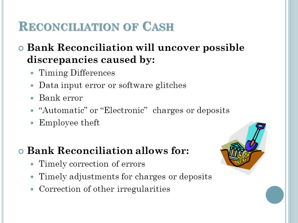 R ECONCILIATION OF C ASH - D EFINITIONS Cash – Cash balances on hand, bank and investment balances Cash Equivalents – Temporary investments of cash not required at present time but could be available within three months whereas short-term investments mature within 12 months Bank Statement – Statement issued by bank to the customer showing current balance Deposits in Transit – Amounts that the entity has already received and recorded but are not recorded by the bank at the time the statement is presented (it will be on the next statement)