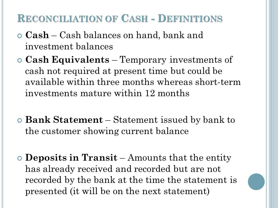 R ECONCILIATION OF C ASH Keep control of the cash & cash receipt book (cont.) If cash is received and a cash receipt is written – do not use this cash to replenish petty cash or cash a personal check for someone If you void a cash receipt do not destroy it or its copies – keep all copies with the other cash receipts (Document on the receipt the reason it was voided)