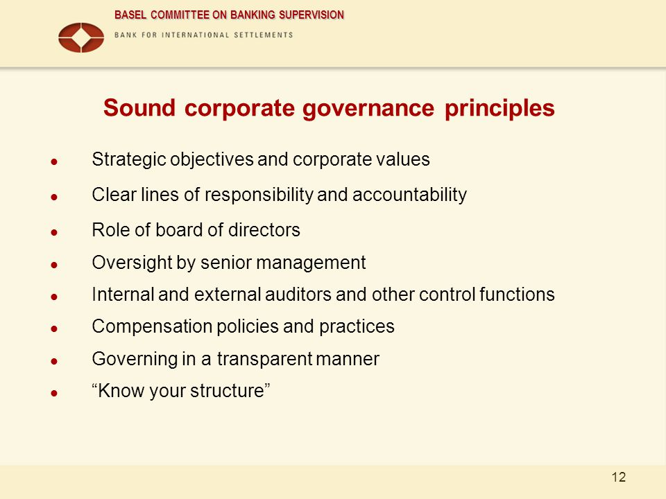 BASEL COMMITTEE ON BANKING SUPERVISION 12 Sound corporate governance principles Strategic objectives and corporate values Clear lines of responsibilit