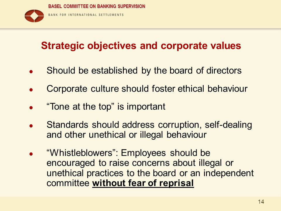 BASEL COMMITTEE ON BANKING SUPERVISION 14 Strategic objectives and corporate values Should be established by the board of directors Corporate culture