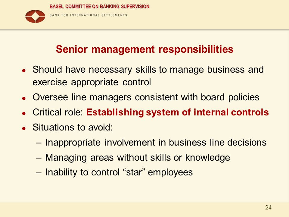 BASEL COMMITTEE ON BANKING SUPERVISION 24 Senior management responsibilities Should have necessary skills to manage business and exercise appropriate
