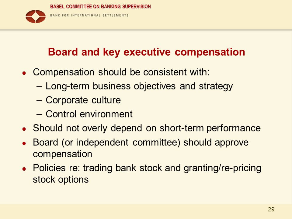 BASEL COMMITTEE ON BANKING SUPERVISION 29 Board and key executive compensation Compensation should be consistent with: –Long-term business objectives