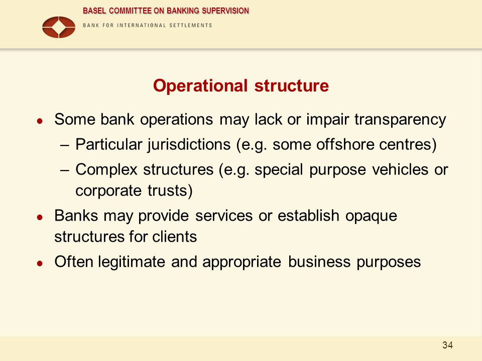 BASEL COMMITTEE ON BANKING SUPERVISION 34 Operational structure Some bank operations may lack or impair transparency –Particular jurisdictions (e.g. s