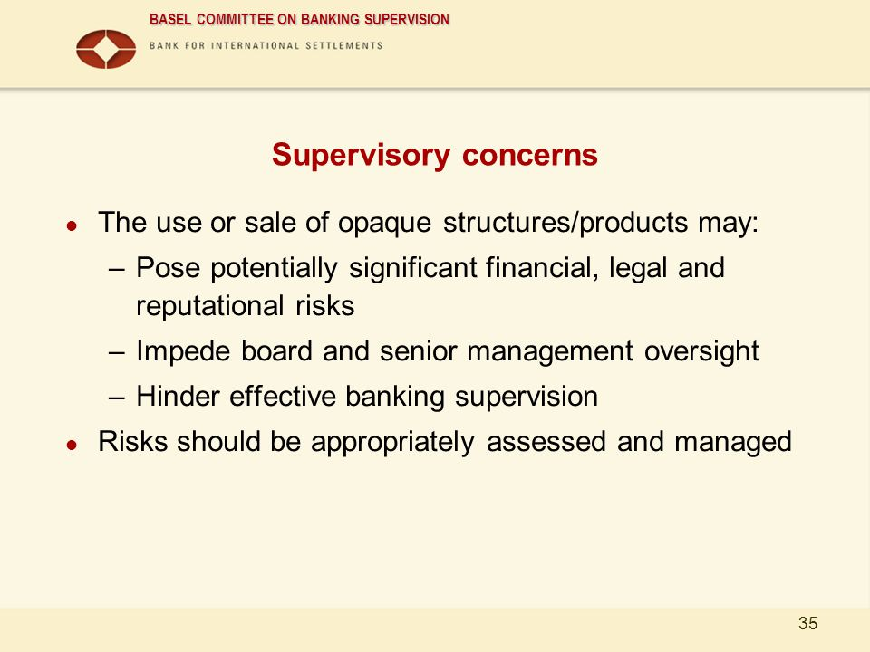 BASEL COMMITTEE ON BANKING SUPERVISION 35 Supervisory concerns The use or sale of opaque structures/products may: –Pose potentially significant financ