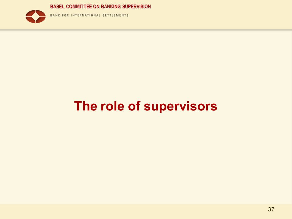 BASEL COMMITTEE ON BANKING SUPERVISION 37 The role of supervisors