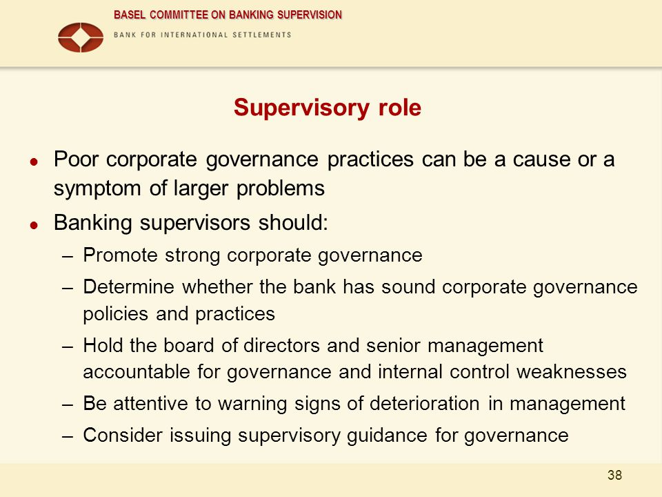BASEL COMMITTEE ON BANKING SUPERVISION 38 Supervisory role Poor corporate governance practices can be a cause or a symptom of larger problems Banking