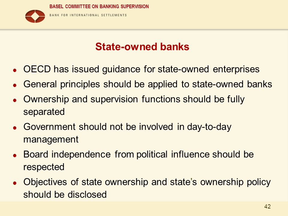 BASEL COMMITTEE ON BANKING SUPERVISION 42 State-owned banks OECD has issued guidance for state-owned enterprises General principles should be applied