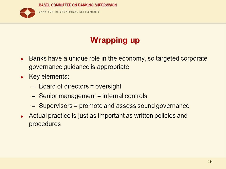 BASEL COMMITTEE ON BANKING SUPERVISION 45 Wrapping up Banks have a unique role in the economy, so targeted corporate governance guidance is appropriat