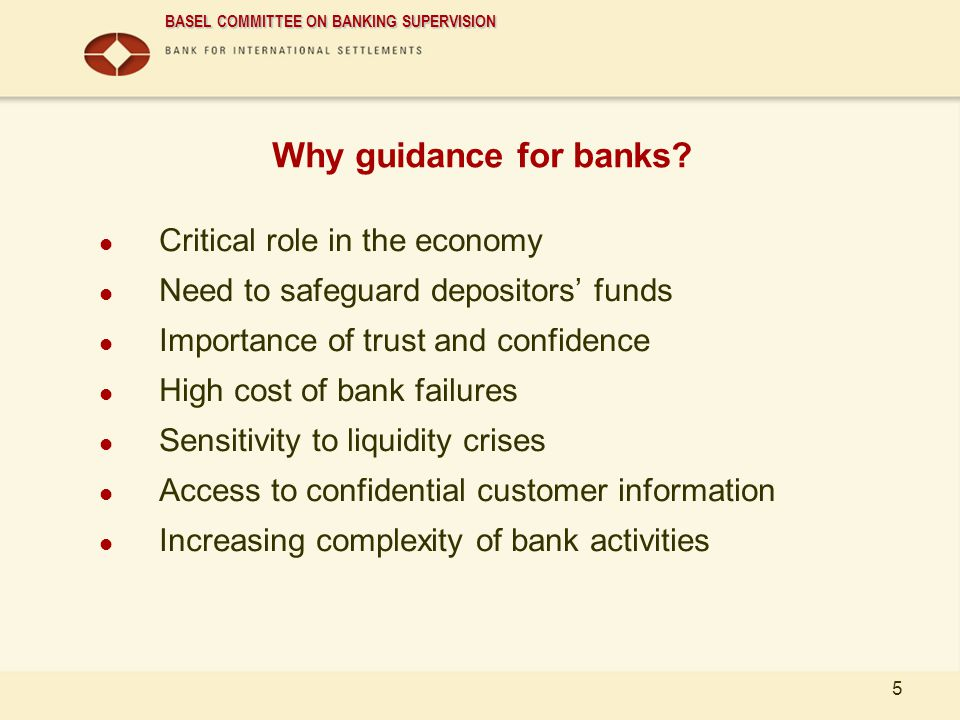 BASEL COMMITTEE ON BANKING SUPERVISION 5 Why guidance for banks? Critical role in the economy Need to safeguard depositors funds Importance of trust a