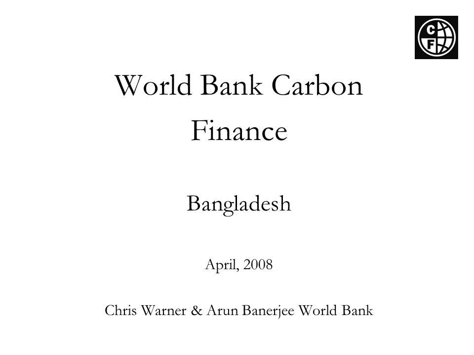 World Bank Carbon Finance Bangladesh April, 2008 Chris Warner & Arun Banerjee World Bank