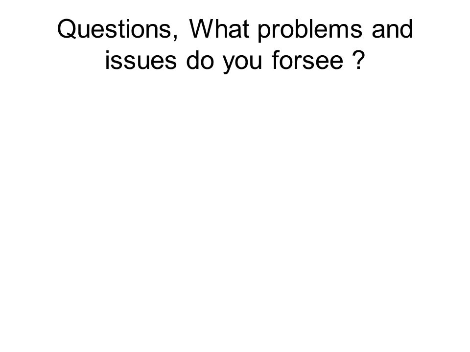 Questions, What problems and issues do you forsee ?