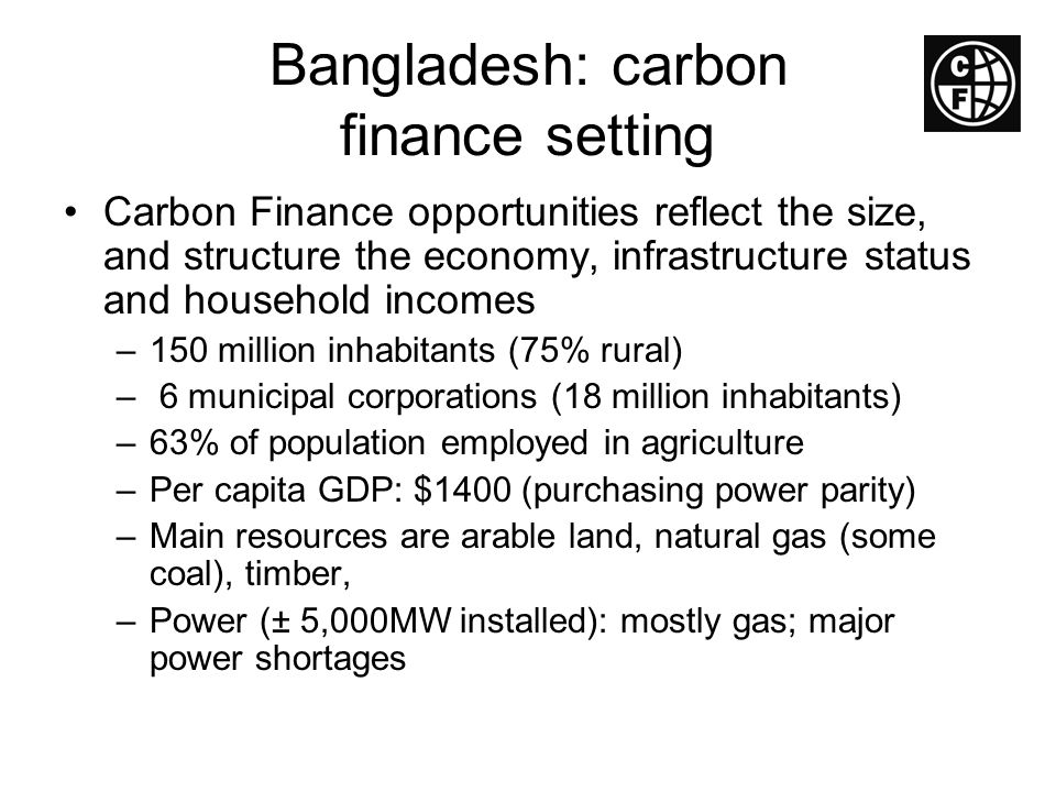 Bangladesh: carbon finance setting Carbon Finance opportunities reflect the size, and structure the economy, infrastructure status and household incom