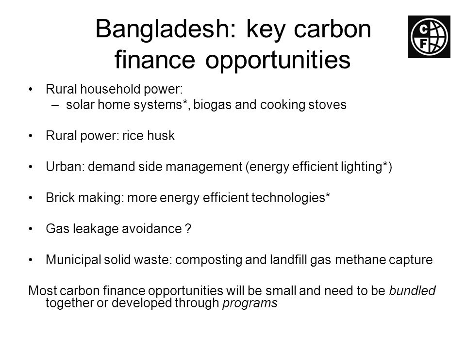 Bangladesh: key carbon finance opportunities Rural household power: –solar home systems*, biogas and cooking stoves Rural power: rice husk Urban: dema