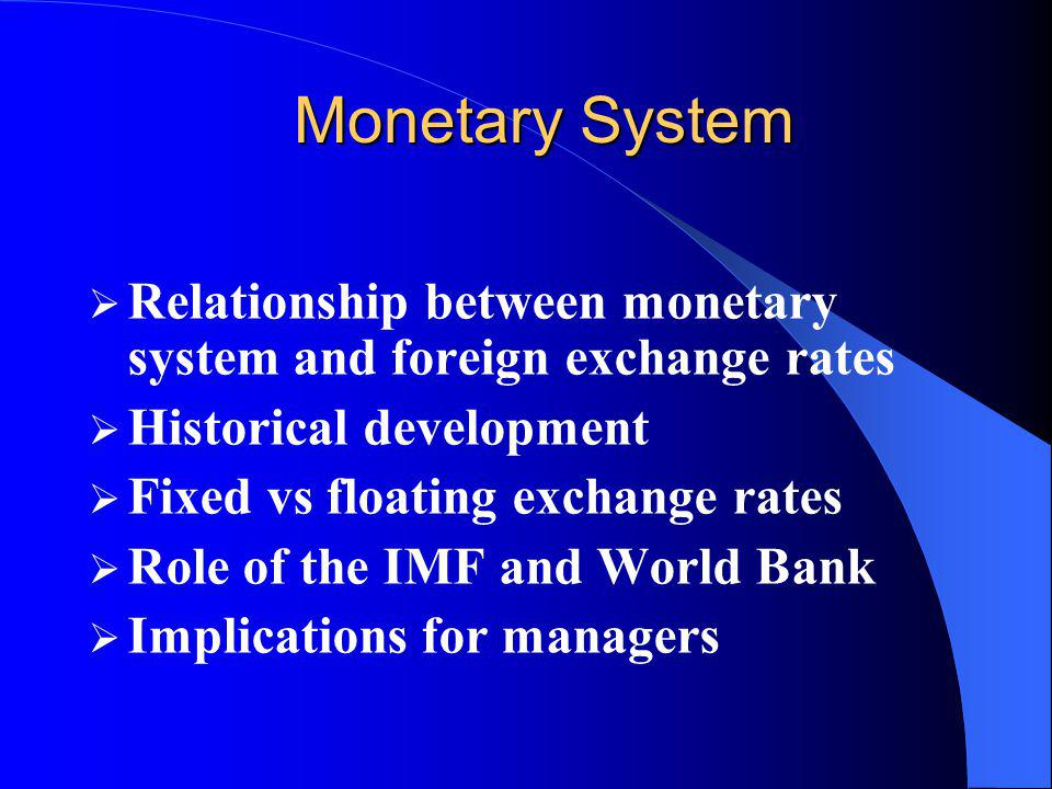 International Monetary System Currency exchange rates depend on the structure of the international monetary system In 2003 of all IMF members currencies – Only 19% were free floating – 25% were managed float – 8% were adjustable peg – 22% were fixed peg – 4% were fixed by a currency board – 22% were not currency of their own (use Euro, US Dollar)