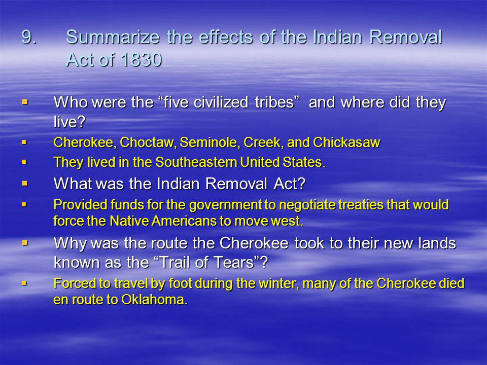 9.Summarize the effects of the Indian Removal Act of 1830 Who were the five civilized tribes and where did they live.