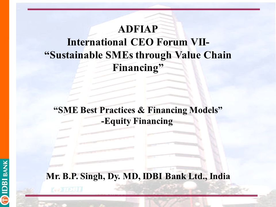 ADFIAP International CEO Forum VII- Sustainable SMEs through Value Chain Financing SME Best Practices & Financing Models -Equity Financing Mr.