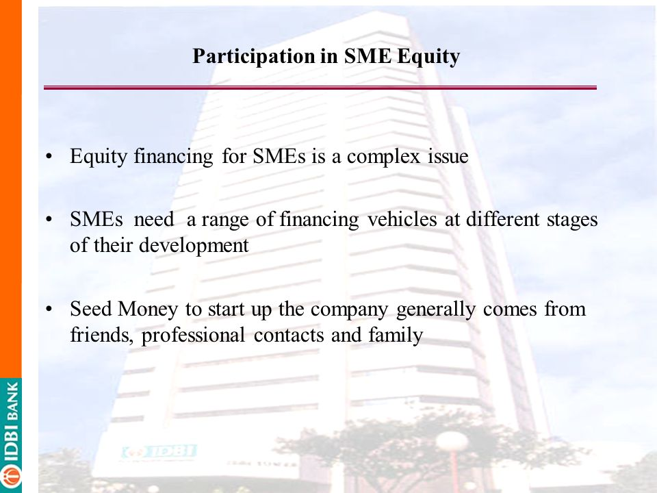 Equity financing for SMEs is a complex issue SMEs need a range of financing vehicles at different stages of their development Seed Money to start up the company generally comes from friends, professional contacts and family