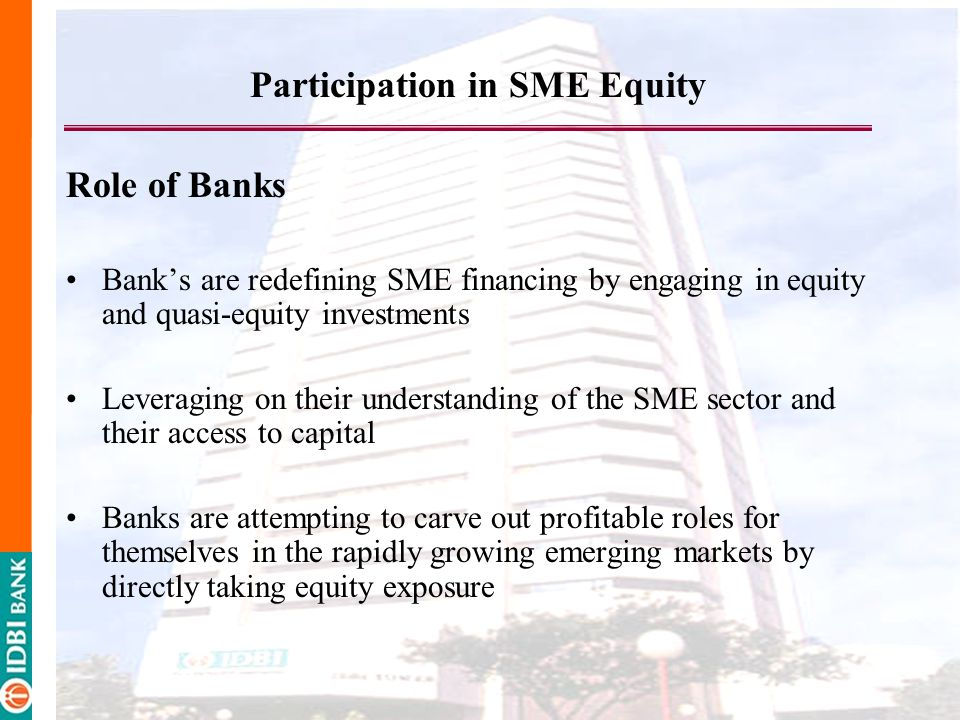 Participation in SME Equity Role of Banks Banks are redefining SME financing by engaging in equity and quasi-equity investments Leveraging on their understanding of the SME sector and their access to capital Banks are attempting to carve out profitable roles for themselves in the rapidly growing emerging markets by directly taking equity exposure