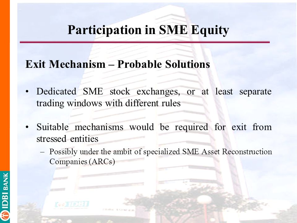 Participation in SME Equity Exit Mechanism – Probable Solutions Dedicated SME stock exchanges, or at least separate trading windows with different rules Suitable mechanisms would be required for exit from stressed entities –Possibly under the ambit of specialized SME Asset Reconstruction Companies (ARCs)