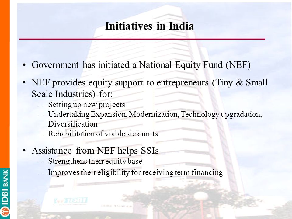 Government has initiated a National Equity Fund (NEF) NEF provides equity support to entrepreneurs (Tiny & Small Scale Industries) for: –Setting up new projects –Undertaking Expansion, Modernization, Technology upgradation, Diversification –Rehabilitation of viable sick units Assistance from NEF helps SSIs –Strengthens their equity base –Improves their eligibility for receiving term financing