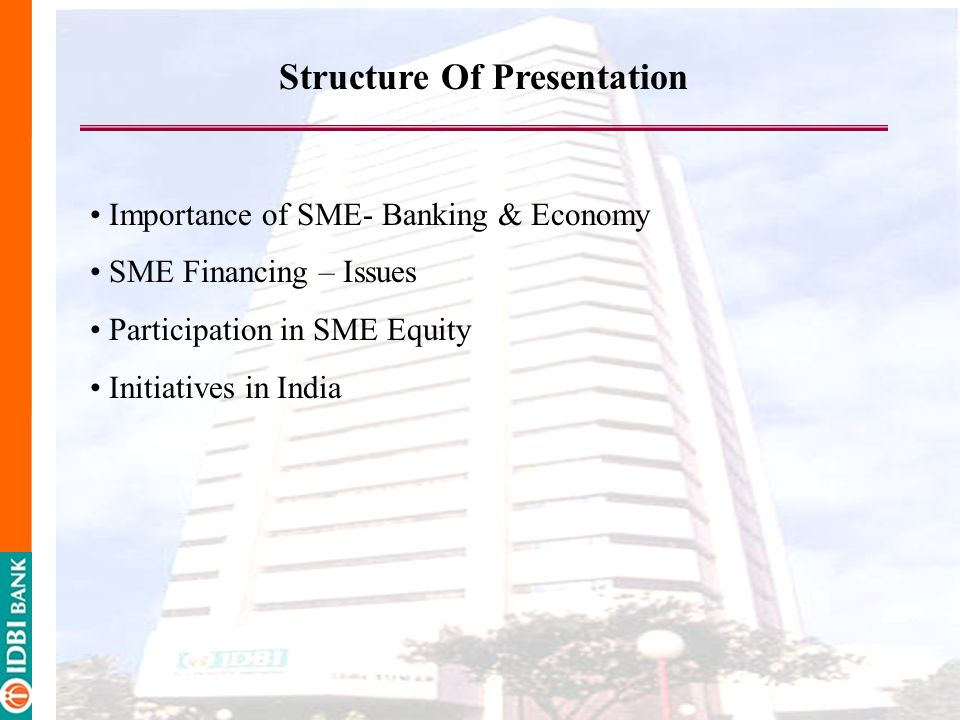 Structure Of Presentation Importance of SME- Banking & Economy SME Financing – Issues Participation in SME Equity Initiatives in India