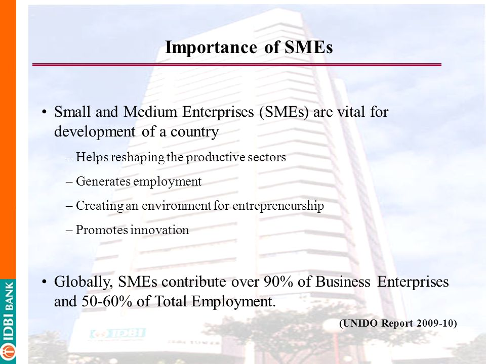 Importance of SMEs Small and Medium Enterprises (SMEs) are vital for development of a country – Helps reshaping the productive sectors – Generates employment – Creating an environment for entrepreneurship – Promotes innovation Globally, SMEs contribute over 90% of Business Enterprises and 50-60% of Total Employment.