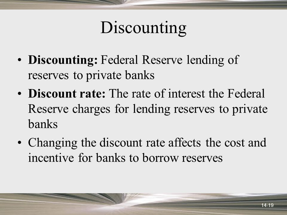 14-19 Discounting Discounting: Federal Reserve lending of reserves to private banks Discount rate: The rate of interest the Federal Reserve charges for lending reserves to private banks Changing the discount rate affects the cost and incentive for banks to borrow reserves