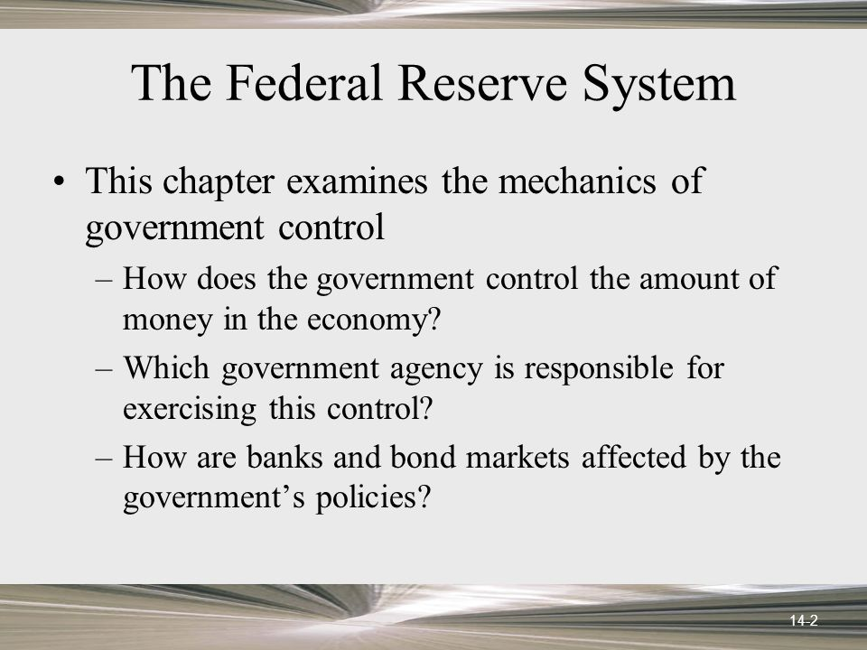 14-2 The Federal Reserve System This chapter examines the mechanics of government control –How does the government control the amount of money in the economy.