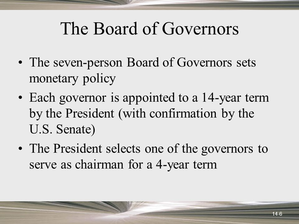 14-6 The Board of Governors The seven-person Board of Governors sets monetary policy Each governor is appointed to a 14-year term by the President (with confirmation by the U.S.