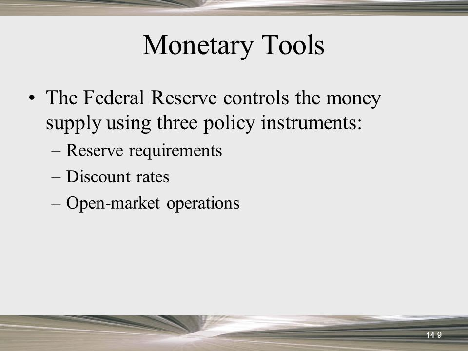 14-9 Monetary Tools The Federal Reserve controls the money supply using three policy instruments: –Reserve requirements –Discount rates –Open-market operations