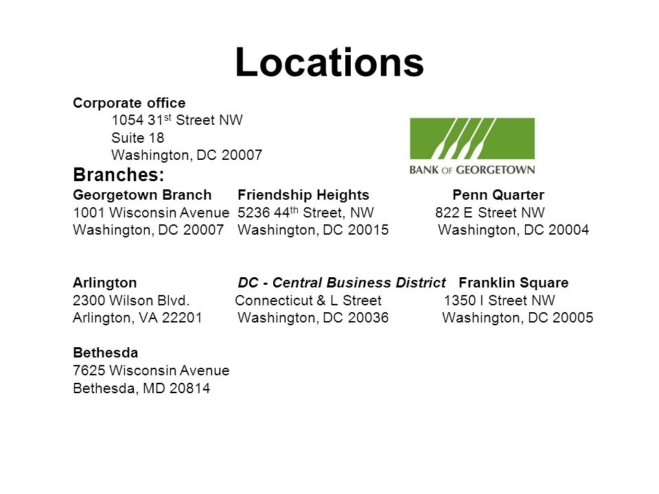 Locations Corporate office 1054 31 st Street NW Suite 18 Washington, DC 20007 Branches: Georgetown BranchFriendship Heights Penn Quarter 1001 Wisconsin Avenue5236 44 th Street, NW822 E Street NW Washington, DC 20007Washington, DC 20015 Washington, DC 20004 Arlington DC - Central Business District Franklin Square 2300 Wilson Blvd.