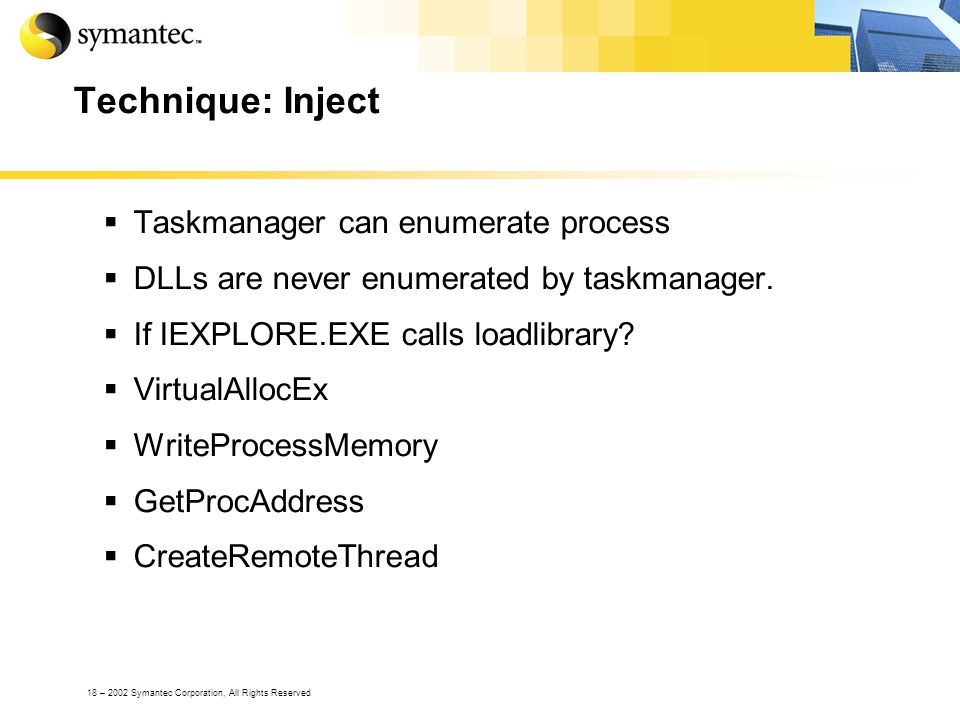 18 – 2002 Symantec Corporation, All Rights Reserved Technique: Inject Taskmanager can enumerate process DLLs are never enumerated by taskmanager. If I