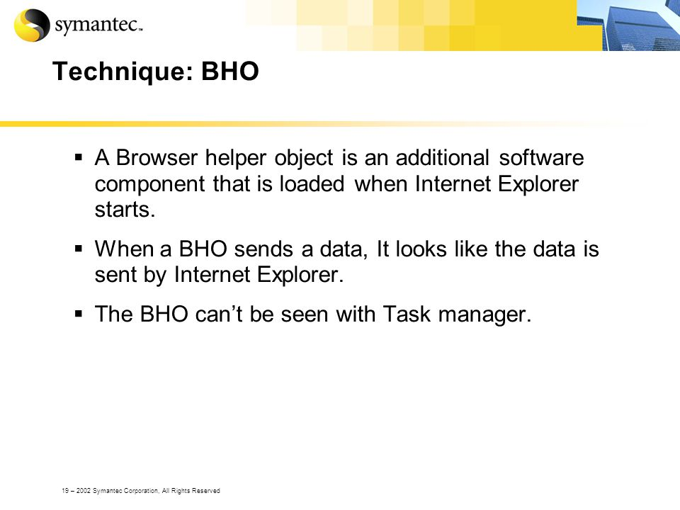 19 – 2002 Symantec Corporation, All Rights Reserved Technique: BHO A Browser helper object is an additional software component that is loaded when Int