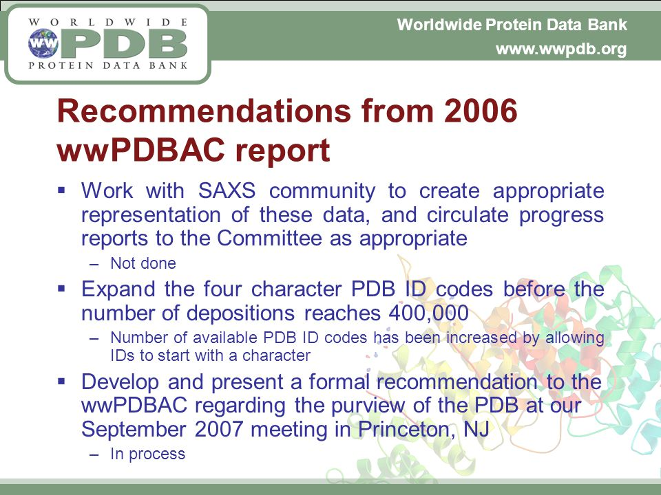 Worldwide Protein Data Bank www.wwpdb.org Recommendations from 2006 wwPDBAC report Work with SAXS community to create appropriate representation of these data, and circulate progress reports to the Committee as appropriate –Not done Expand the four character PDB ID codes before the number of depositions reaches 400,000 –Number of available PDB ID codes has been increased by allowing IDs to start with a character Develop and present a formal recommendation to the wwPDBAC regarding the purview of the PDB at our September 2007 meeting in Princeton, NJ –In process