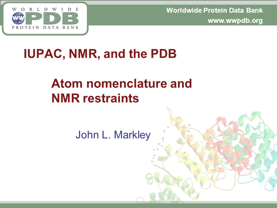 Worldwide Protein Data Bank www.wwpdb.org IUPAC, NMR, and the PDB Atom nomenclature and NMR restraints John L.