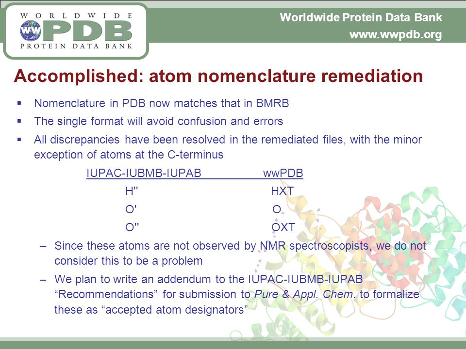 Worldwide Protein Data Bank www.wwpdb.org Accomplished: atom nomenclature remediation Nomenclature in PDB now matches that in BMRB The single format will avoid confusion and errors All discrepancies have been resolved in the remediated files, with the minor exception of atoms at the C-terminus IUPAC-IUBMB-IUPAB wwPDB H HXT O O O OXT –Since these atoms are not observed by NMR spectroscopists, we do not consider this to be a problem –We plan to write an addendum to the IUPAC-IUBMB-IUPAB Recommendations for submission to Pure & Appl.