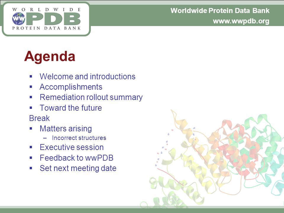 Worldwide Protein Data Bank www.wwpdb.org Agenda Welcome and introductions Accomplishments Remediation rollout summary Toward the future Break Matters arising –Incorrect structures Executive session Feedback to wwPDB Set next meeting date