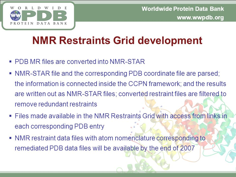 Worldwide Protein Data Bank www.wwpdb.org NMR Restraints Grid development PDB MR files are converted into NMR-STAR NMR-STAR file and the corresponding PDB coordinate file are parsed; the information is connected inside the CCPN framework; and the results are written out as NMR-STAR files; converted restraint files are filtered to remove redundant restraints Files made available in the NMR Restraints Grid with access from links in each corresponding PDB entry NMR restraint data files with atom nomenclature corresponding to remediated PDB data files will be available by the end of 2007